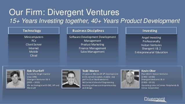 Our Firm: Divergent Ventures 15+ Years Investing together, 40+ Years Product Development Minicomputers PCs Client Server I...