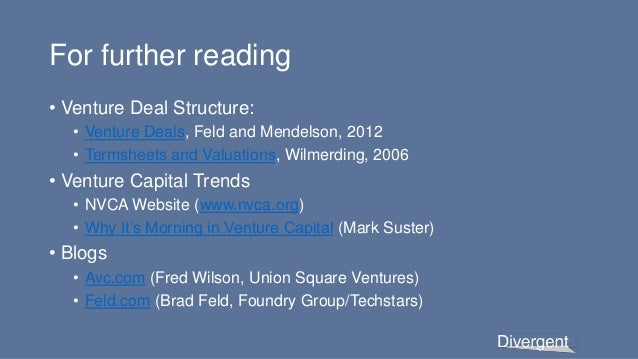 For further reading • Venture Deal Structure: • Venture Deals, Feld and Mendelson, 2012 • Termsheets and Valuations, Wilme...