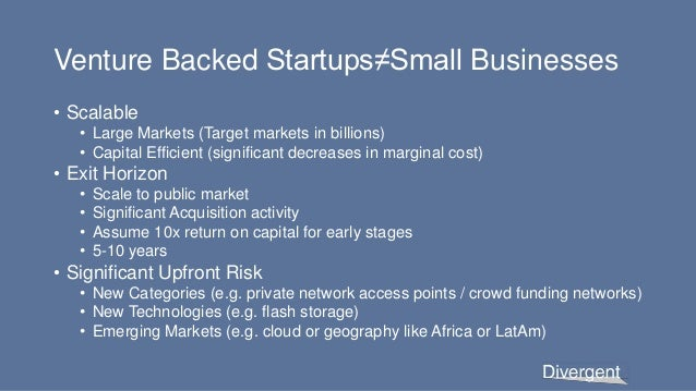 Venture Backed Startups≠Small Businesses • Scalable • Large Markets (Target markets in billions) • Capital Efficient (sign...
