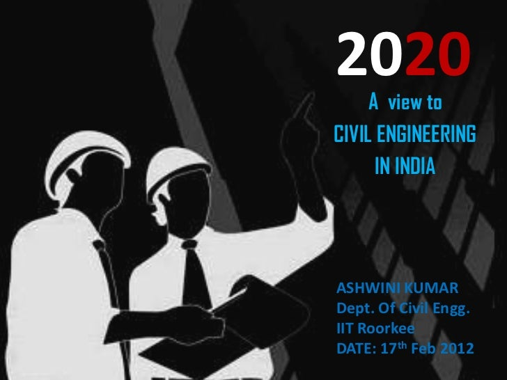 2020     A view toCIVIL ENGINEERING      IN INDIAASHWINI KUMARDept. Of Civil Engg.IIT RoorkeeDATE: 17th Feb 2012