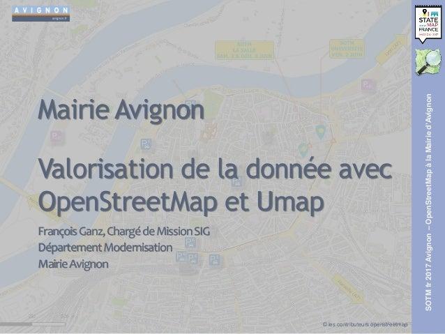 SOTMfr2017Avignon–OpenStreetMapàlaMairied'Avignon Mairie Avignon Valorisation de la donnée avec OpenStreetMap et Umap Fran...