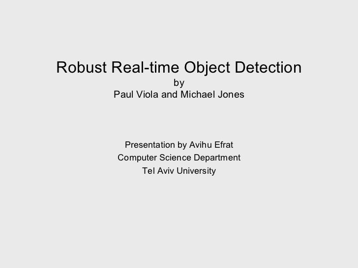 Robust Real-time Object Detection by Paul Viola and Michael Jones Presentation by Avihu Efrat Computer Science Department ...