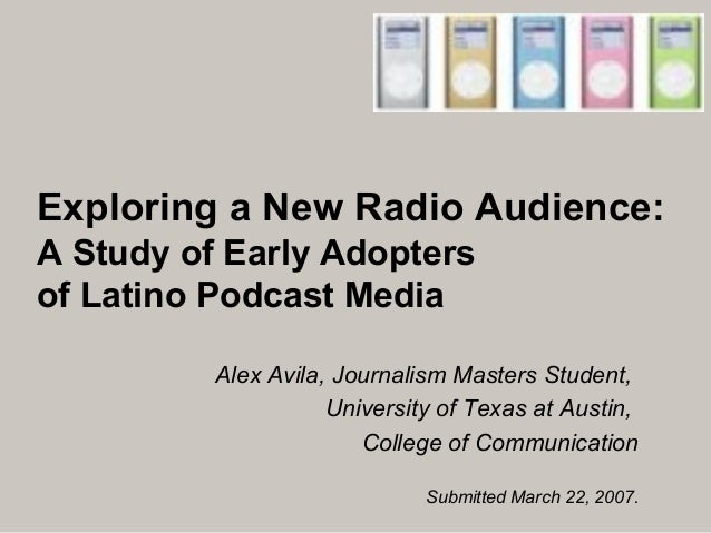 Exploring a New Radio Audience: A Study of Early Adopters of Latino Podcast Media Alex Avila, Journalism Masters Student, ...