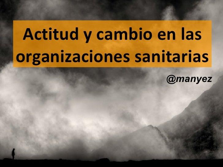 Actitud y cambio en lasorganizaciones sanitarias                   @manyez