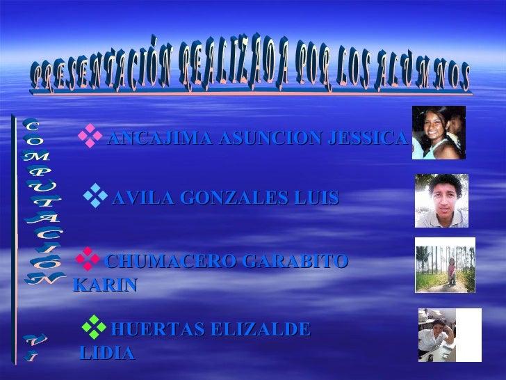 <ul><li>ANCAJIMA ASUNCION JESSICA </li></ul><ul><li>AVILA GONZALES LUIS   </li></ul><ul><li>CHUMACERO GARABITO KARIN </li>...
