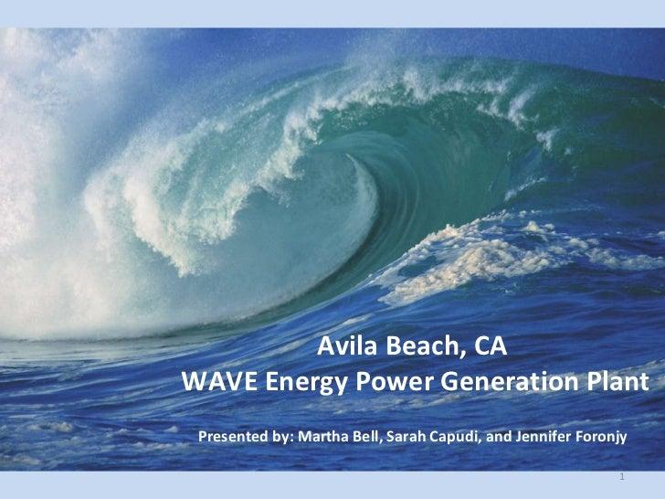 Avila Beach, CA  WAVE Energy Power Generation Plant Presented by: Martha Bell, Sarah Capudi, and Jennifer Foronjy