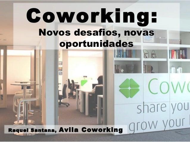 Coworking:         Novos desafios, novas            oportunidadesRaquel Santana,   Avila Coworking