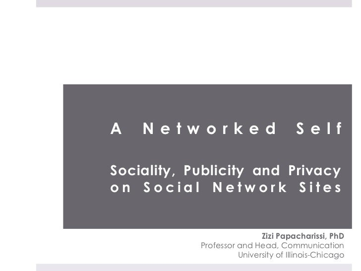 A Networked SelfSociality, Publicity and Privacyon Social Network Sites<br />Zizi Papacharissi, PhD<br />Professor and Hea...