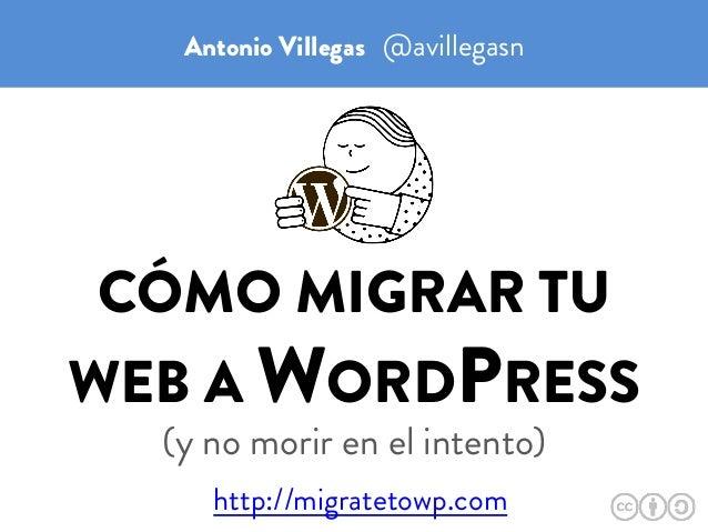 CÓMO MIGRAR TU WEB A WORDPRESS (y no morir en el intento) Antonio Villegas @avillegasn http://migratetowp.com