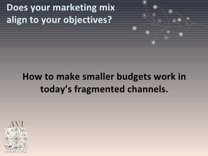 Does your marketing mix align to your objectives? How to make smaller budgets work in today's fragmented channels.