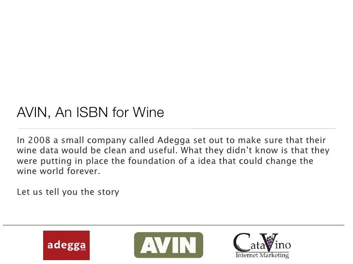AVIN, An ISBN for Wine In 2008 a small company called Adegga set out to make sure that their wine data would be clean and ...