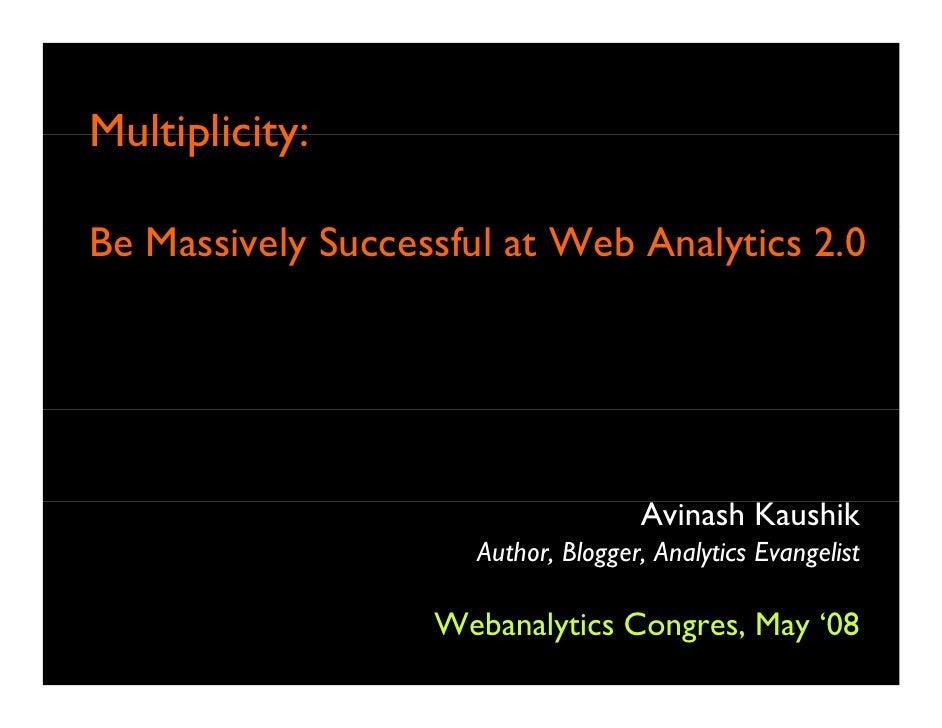 Multiplicity:  Be Massively Successful at Web Analytics 2.0                                         Avinash Kaushik       ...