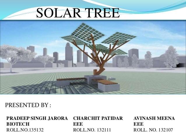 SOLAR TREE PRESENTED BY : PRADEEP SINGH JARORA BIOTECH ROLL.NO.135132 CHARCHIT PATIDAR EEE ROLL.NO. 132111 AVINASH MEENA E...