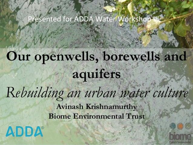 WaterOur openwells, borewells and aquifers Rebuilding an urban water culture Avinash Krishnamurthy Biome Environmental Tru...