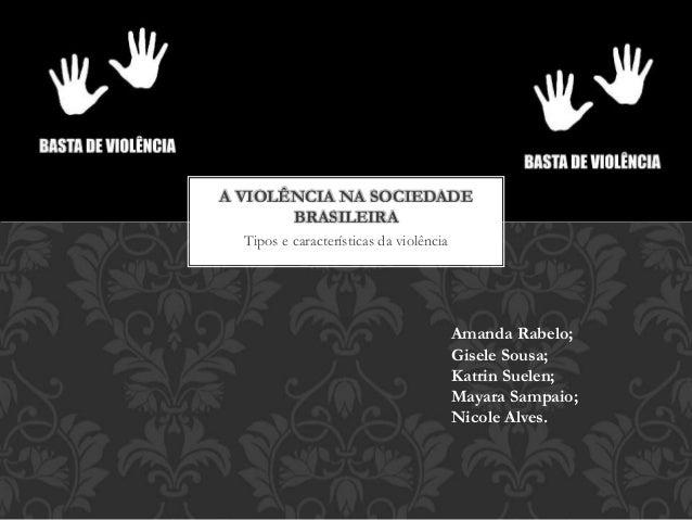 Tipos e características da violência A VIOLÊNCIA NA SOCIEDADE BRASILEIRA Amanda Rabelo; Gisele Sousa; Katrin Suelen; Mayar...