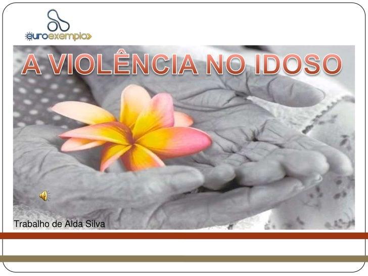A VIOLÊNCIA NO IDOSO<br />Trabalho de Alda Silva<br />