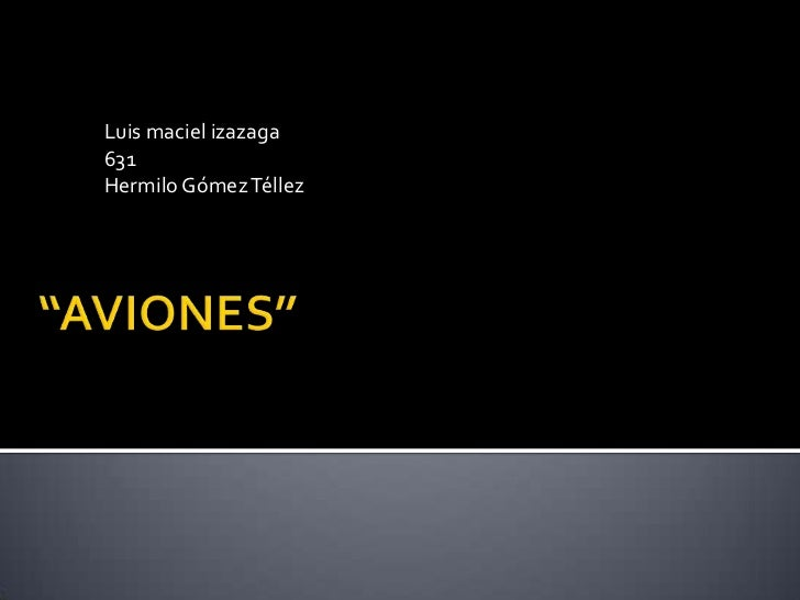 """Luis maciel izazaga<br />631<br />Hermilo Gómez Téllez<br />""""AVIONES""""<br />"""