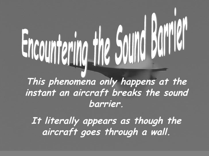 Encountering the Sound Barrier This phenomena only happens at the instant an aircraft breaks the sound barrier. It literal...
