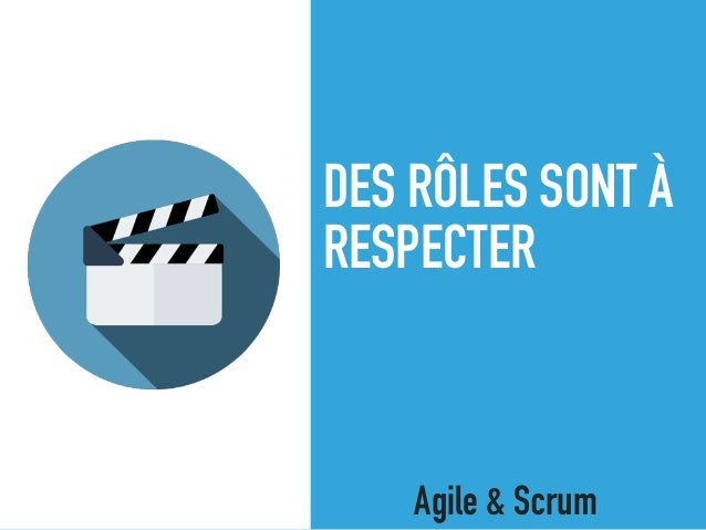 DES RÔLES SONT À RESPECTER Agile & Scrum