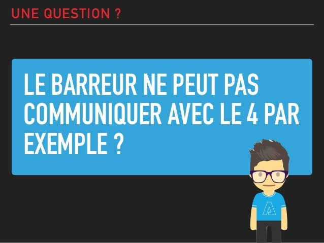 LE BARREUR NE PEUT PAS COMMUNIQUER AVEC LE 4 PAR EXEMPLE ? UNE QUESTION ?