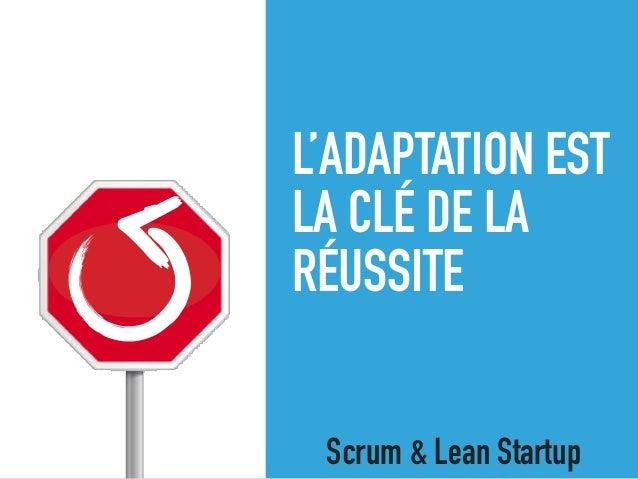 L'ADAPTATION EST LA CLÉ DE LA RÉUSSITE Scrum & Lean Startup