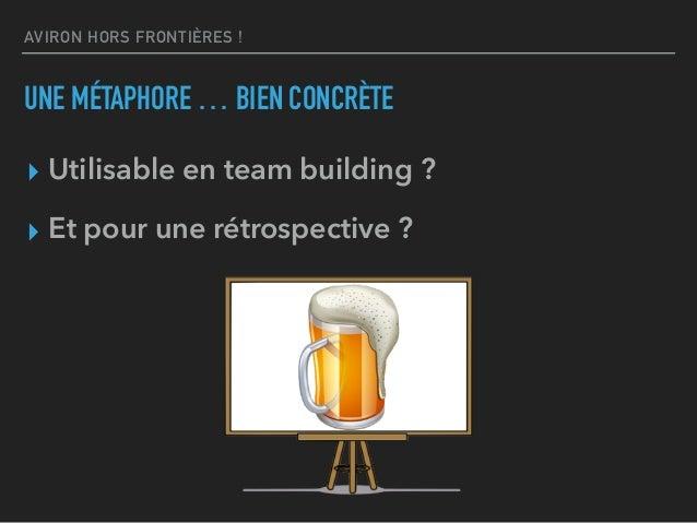 AVIRON HORS FRONTIÈRES ! UNE MÉTAPHORE … BIEN CONCRÈTE ▸ Utilisable en team building ? ▸ Et pour une rétrospective ?