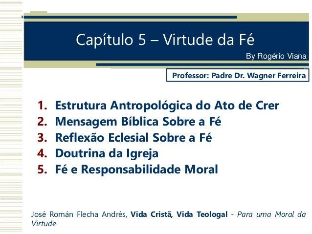 Capítulo 5 – Virtude da Fé 1. Estrutura Antropológica do Ato de Crer 2. Mensagem Bíblica Sobre a Fé 3. Reflexão Eclesial S...