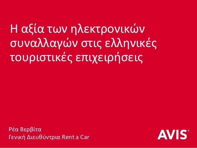 Η αξία των ηλεκτρονικών συναλλαγών στις ελληνικές τουριστικές επιχειρήσεις Ρέα Βερβίτα Γενική Διευθύντρια Rent a Car