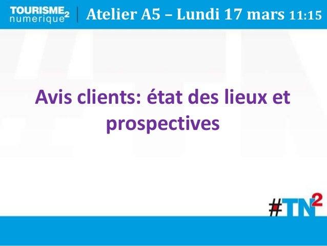 Avis clients: état des lieux et prospectives Atelier A5 – Lundi 17 mars 11:15