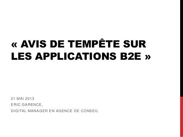 « AVIS DE TEMPÊTE SURLES APPLICATIONS B2E »21 MAI 2013ERIC GARENCE,DIGITAL MANAGER EN AGENCE DE CONSEIL