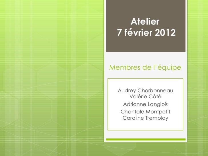Membres de l'équipe Audrey Charbonneau Valérie Côté Adrianne Langlois Chantale Montpetit Caroline Tremblay Atelier  7 févr...