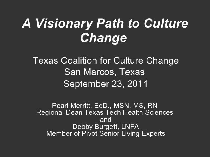 A Visionary Path to Culture Change   Texas Coalition for Culture Change San Marcos, Texas  September 23, 2011 Pearl Merrit...