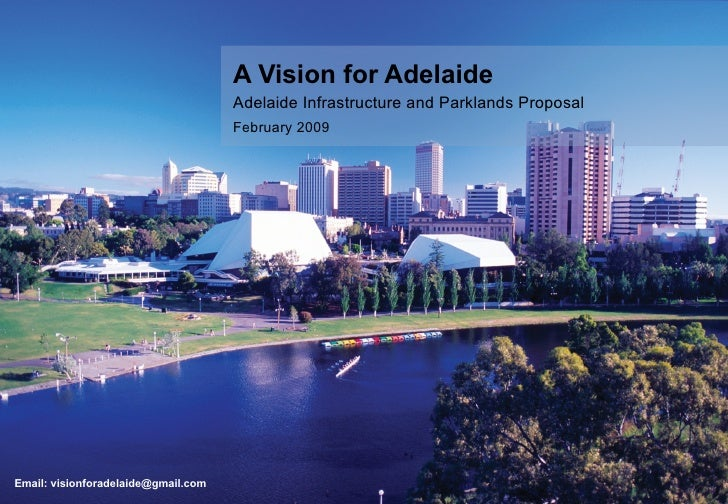 A Vision for Adelaide Adelaide Infrastructure and Parklands Proposal February 2009 Email: visionforadelaide@gmail.com
