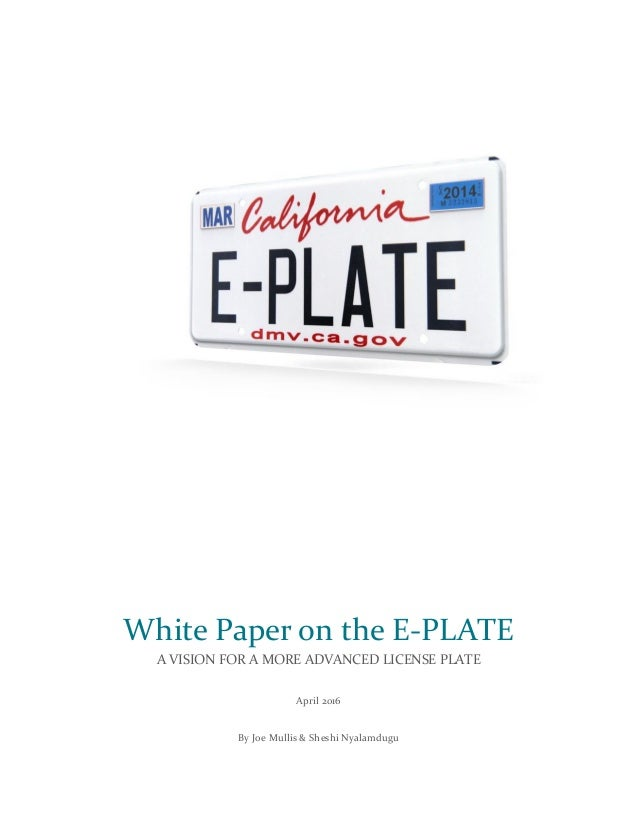 White Paper on the E-PLATE A VISION FOR A MORE ADVANCED LICENSE PLATE April 2016 By Joe Mullis & Sheshi Nyalamdugu