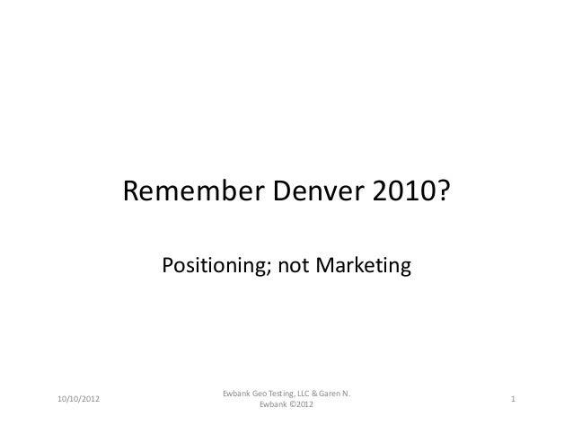 RememberDenver2010? Positioning;notMarketing 10/10/2012 EwbankGeoTesting,LLC&GarenN. Ewbank©2012 1