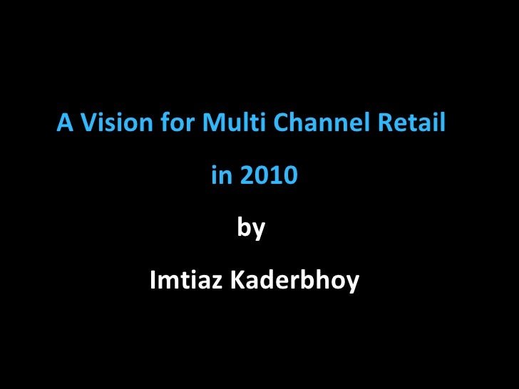 A Vision for Multi Channel Retail  in 2010 by  Imtiaz Kaderbhoy