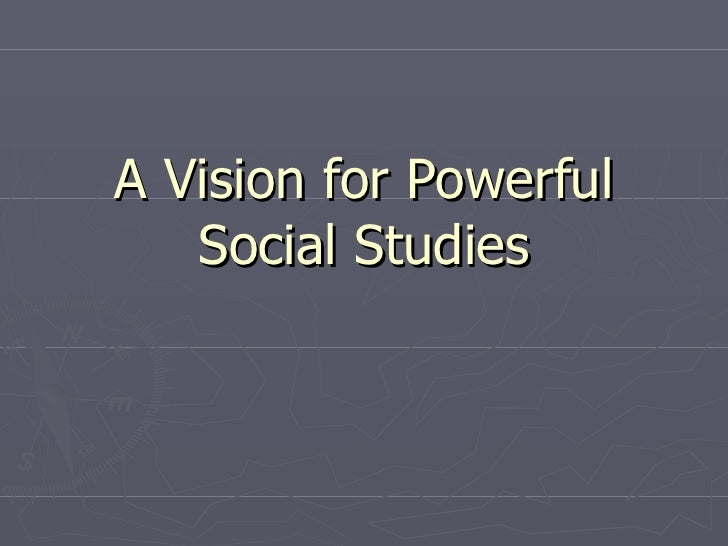 A Vision for Powerful Social Studies