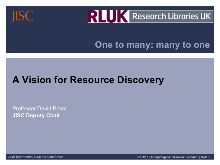 One to many: many to one A Vision for Resource Discovery  Professor David Baker JISC Deputy Chair 20/04/11   |  Supporting...