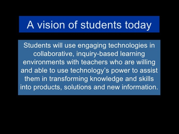A vision of students today Students will use engaging technologies in collaborative, inquiry-based learning environments w...