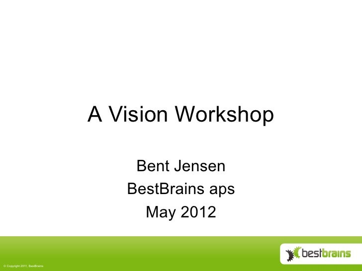 A Vision Workshop                                    Bent Jensen                                   BestBrains aps         ...