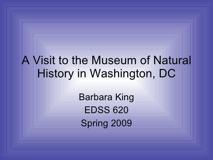 A Visit to the Museum of Natural History in Washington, DC Barbara King EDSS 620 Spring 2009