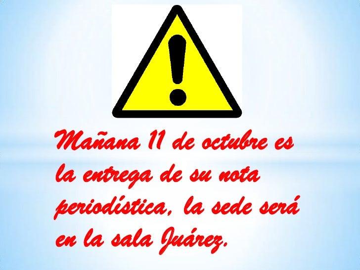 Mañana 11 de octubre es la entrega de su nota periodística, la sede será en la sala Juárez.<br />