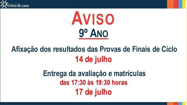 AVISO 9º ANO Afixação dos resultados das Provas de Finais de Ciclo 14 de julho Entrega da avaliação e matrículas das 17:30...