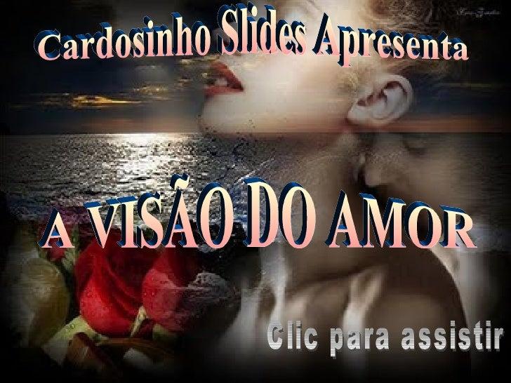 Cardosinho Slides Apresenta A VISÃO DO AMOR Clic para assistir