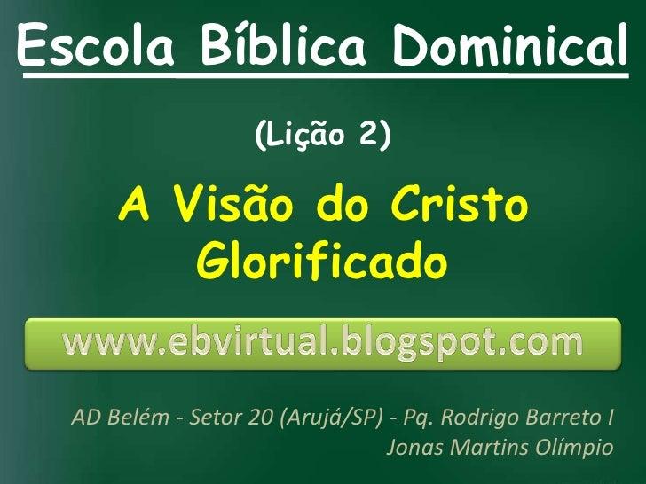 Escola Bíblica Dominical                    (Lição 2)      A Visão do Cristo         Glorificado  AD Belém - Setor 20 (Aru...