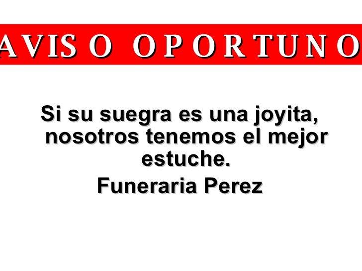 <ul><li>Si su suegra es una joyita, nosotros tenemos el mejor estuche. </li></ul><ul><li>Funeraria Perez </li></ul>www.ton...
