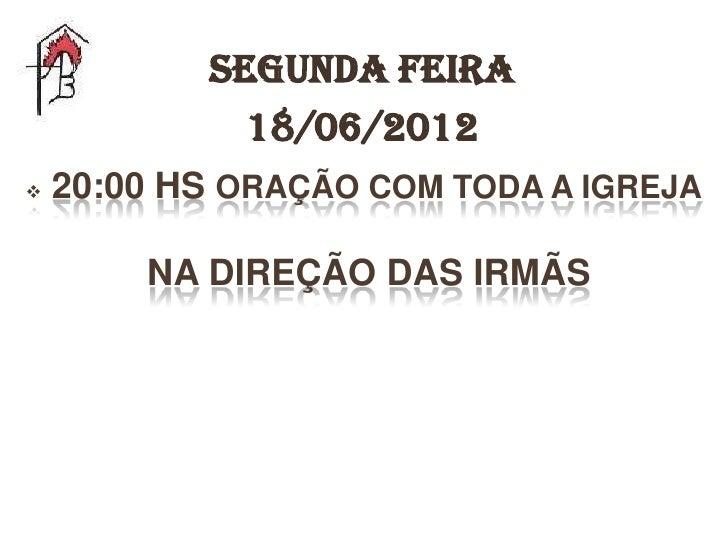 Segunda feira              18/06/2012   20:00 HS ORAÇÃO COM TODA A IGREJA        NA DIREÇÃO DAS IRMÃS