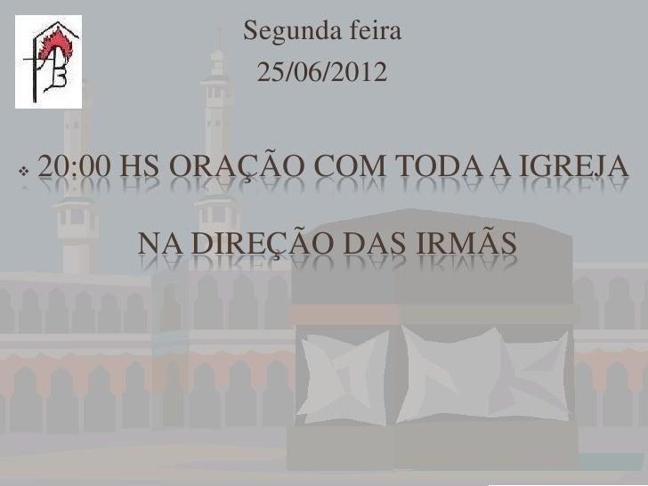 Segunda feira                25/06/2012   20:00 HS ORAÇÃO COM TODA A IGREJA         NA DIREÇÃO DAS IRMÃS