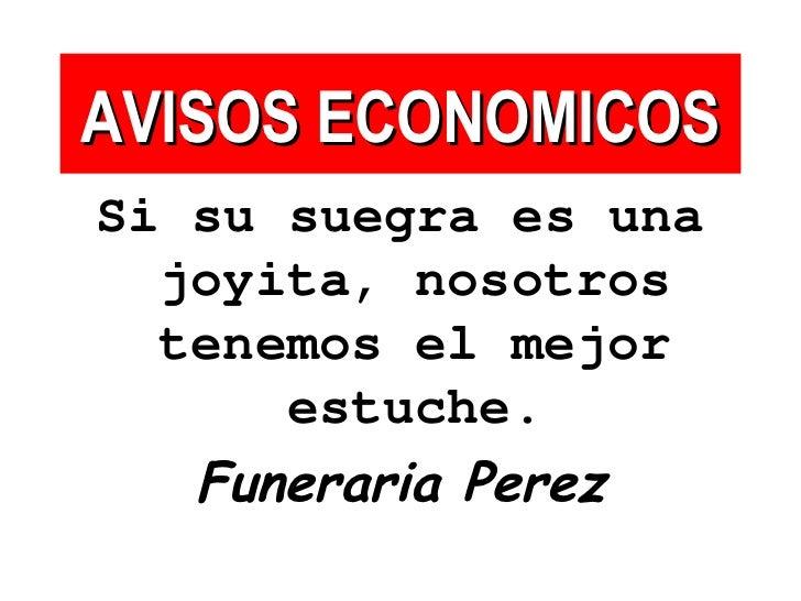 AVISOS ECONOMICOS <ul><li>Si su suegra es una joyita, nosotros tenemos el mejor estuche. </li></ul><ul><li>Funeraria Perez...
