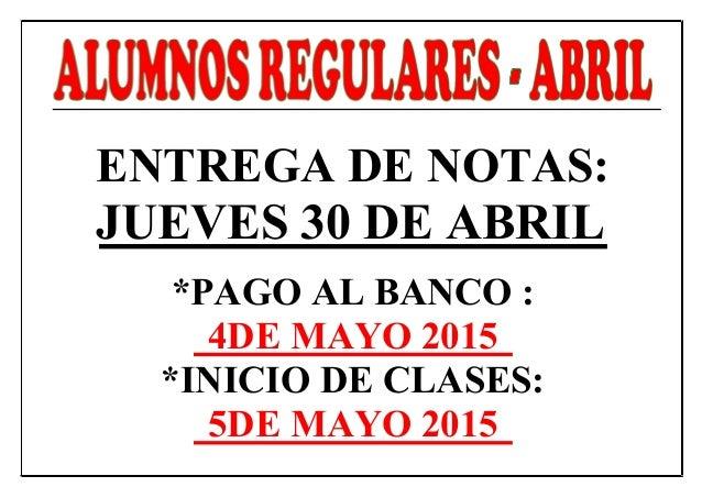ENTREGA DE NOTAS: JUEVES 30 DE ABRIL *PAGO AL BANCO : 4DE MAYO 2015 *INICIO DE CLASES: 5DE MAYO 2015